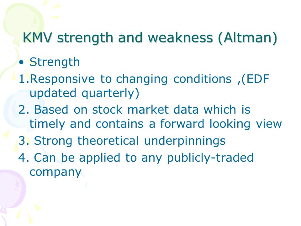 KMV strength and weakness (Altman) Strength 1.Responsive to changing conditions,(EDF updated quarterly) 2.