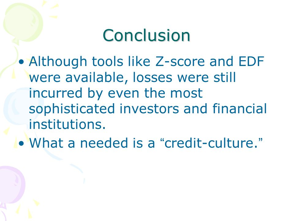 Conclusion Although tools like Z-score and EDF were available, losses were still incurred by even the most sophisticated investors and financial institutions.