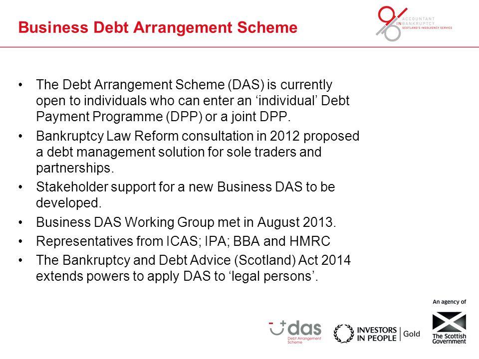 Business Debt Arrangement Scheme The Debt Arrangement Scheme (DAS) is currently open to individuals who can enter an 'individual' Debt Payment Program