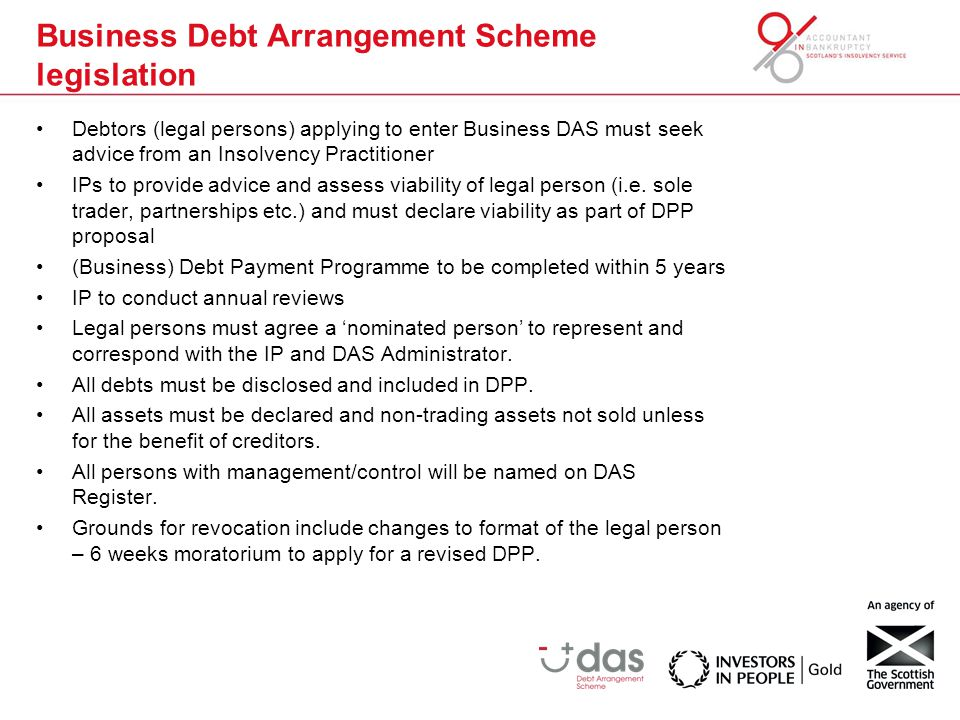 Business Debt Arrangement Scheme legislation Debtors (legal persons) applying to enter Business DAS must seek advice from an Insolvency Practitioner IPs to provide advice and assess viability of legal person (i.e.