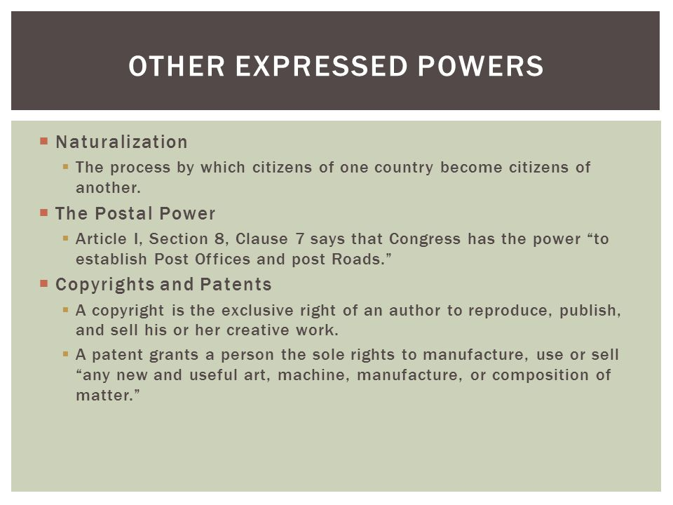  Naturalization  The process by which citizens of one country become citizens of another.  The Postal Power  Article I, Section 8, Clause 7 says t