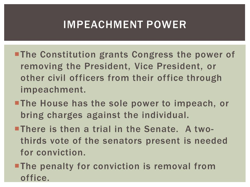  The Constitution grants Congress the power of removing the President, Vice President, or other civil officers from their office through impeachment.