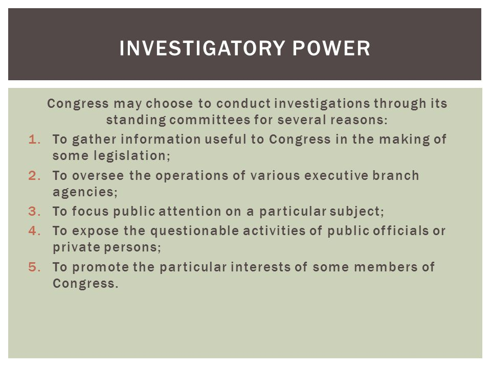 Congress may choose to conduct investigations through its standing committees for several reasons: 1.To gather information useful to Congress in the m