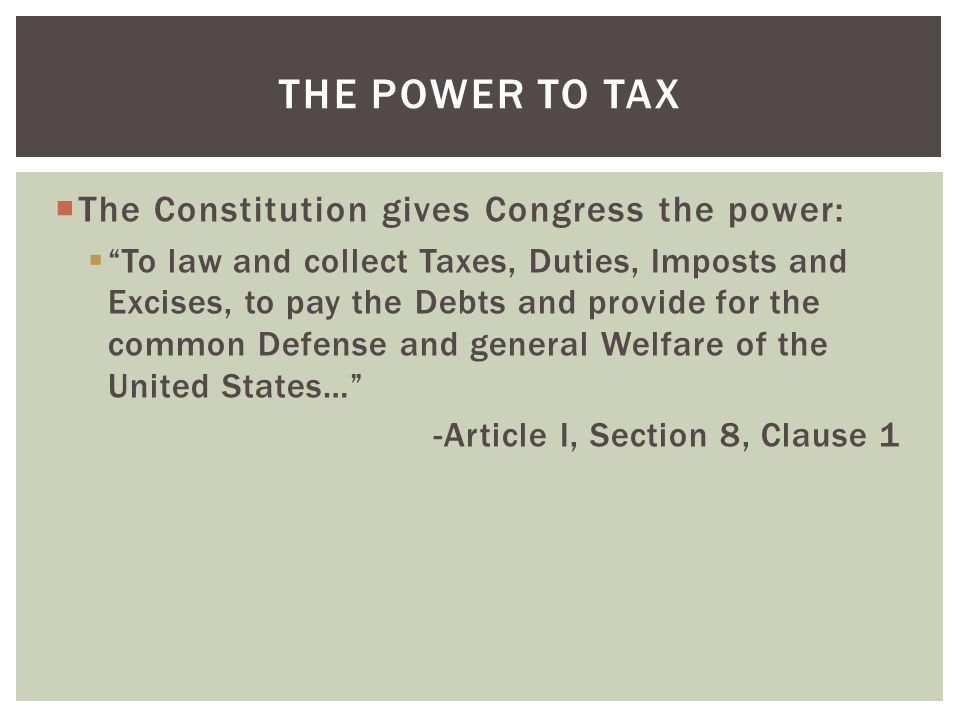 " The Constitution gives Congress the power:  ""To law and collect Taxes, Duties, Imposts and Excises, to pay the Debts and provide for the common Def"