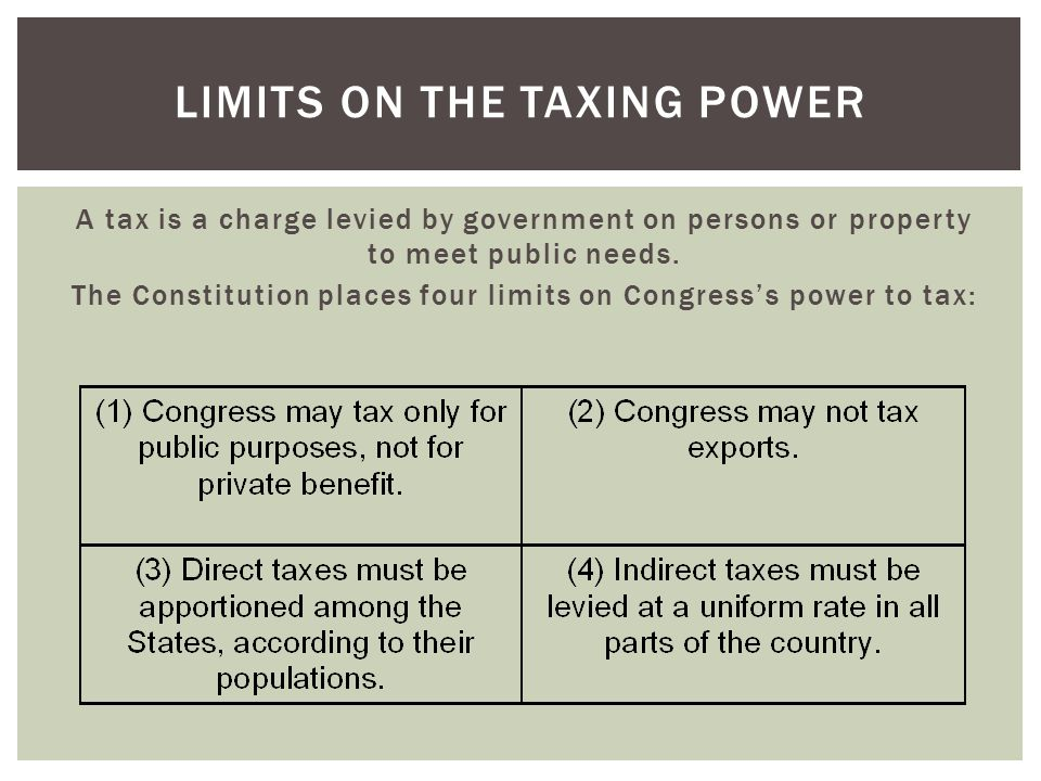 A tax is a charge levied by government on persons or property to meet public needs. The Constitution places four limits on Congress's power to tax: LI