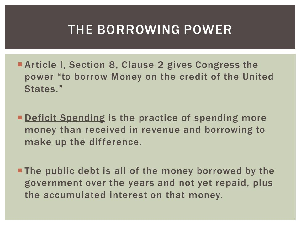 " Article I, Section 8, Clause 2 gives Congress the power ""to borrow Money on the credit of the United States.""  Deficit Spending is the practice of"