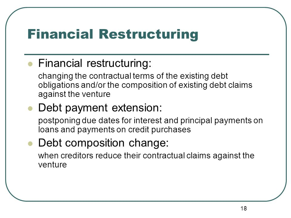 18 Financial Restructuring Financial restructuring: changing the contractual terms of the existing debt obligations and/or the composition of existing