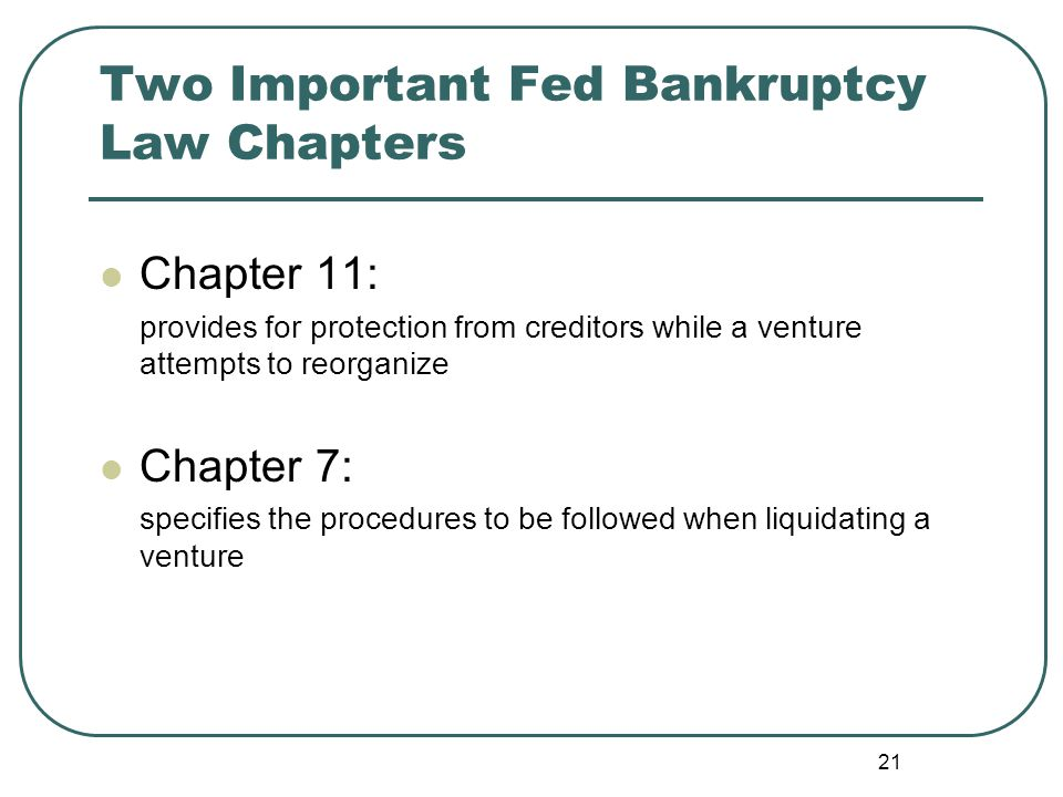 21 Two Important Fed Bankruptcy Law Chapters Chapter 11: provides for protection from creditors while a venture attempts to reorganize Chapter 7: spec
