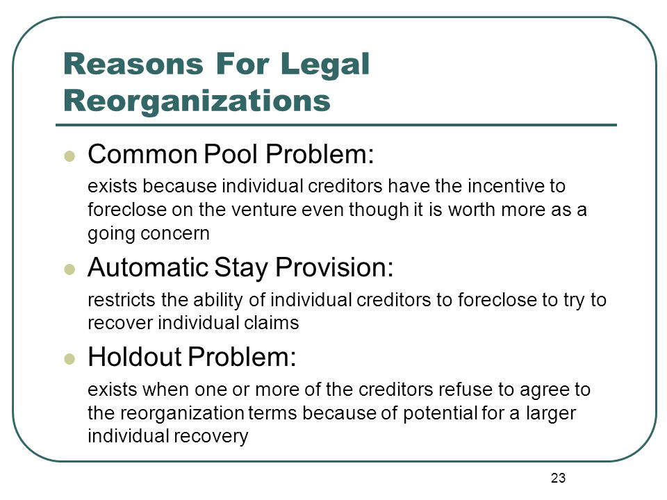 23 Reasons For Legal Reorganizations Common Pool Problem: exists because individual creditors have the incentive to foreclose on the venture even thou