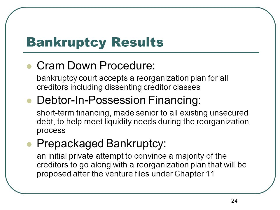 24 Bankruptcy Results Cram Down Procedure: bankruptcy court accepts a reorganization plan for all creditors including dissenting creditor classes Debt