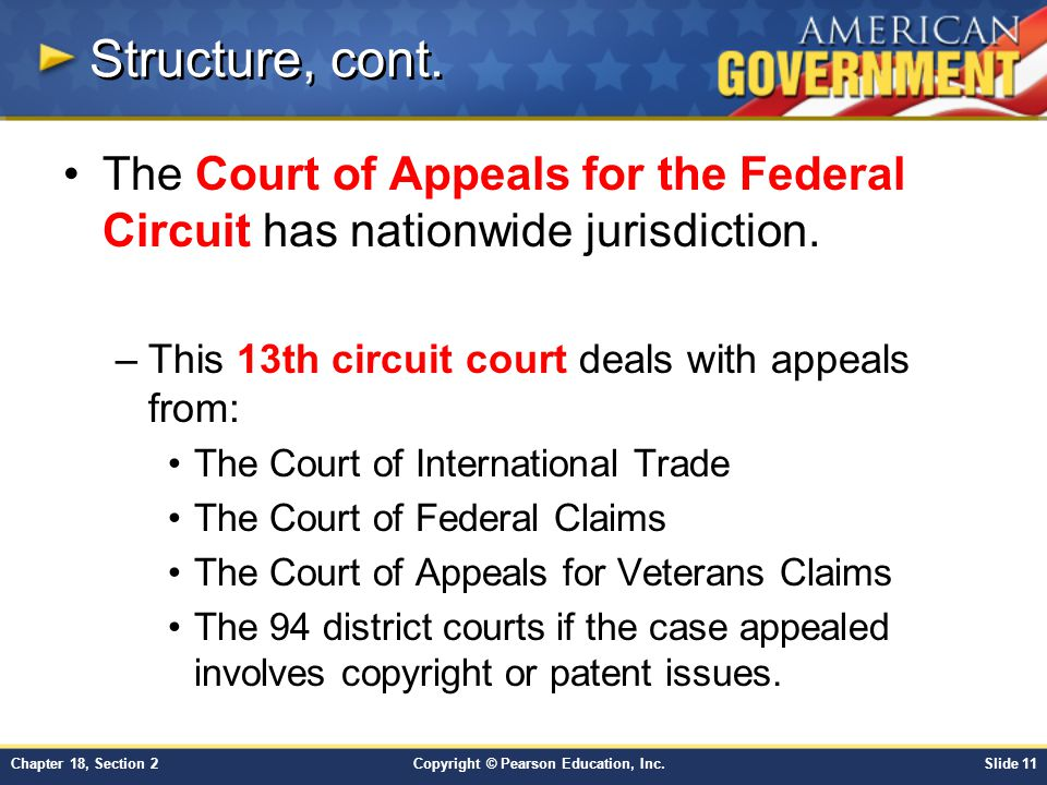 Copyright © Pearson Education, Inc.Slide 11Chapter 18, Section 2 Structure, cont. The Court of Appeals for the Federal Circuit has nationwide jurisdic