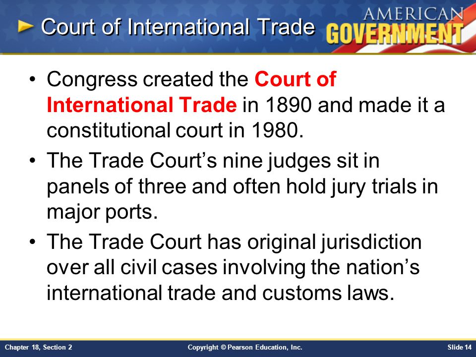 Copyright © Pearson Education, Inc.Slide 14Chapter 18, Section 2 Court of International Trade Congress created the Court of International Trade in 189
