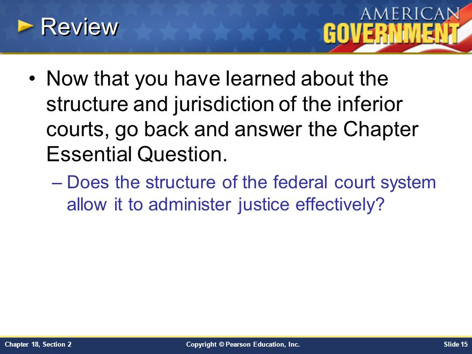 Copyright © Pearson Education, Inc.Slide 15Chapter 18, Section 2 Review Now that you have learned about the structure and jurisdiction of the inferior
