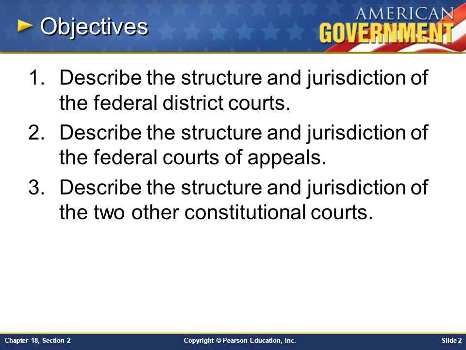 Copyright © Pearson Education, Inc.Slide 3Chapter 18, Section 2 Key Terms criminal case: a court case in which a defendant is tried for committing a federal crime civil case: a court case dealing with a non criminal dispute docket: a list of cases to be heard by a court record: the transcript of the proceedings from a trial court