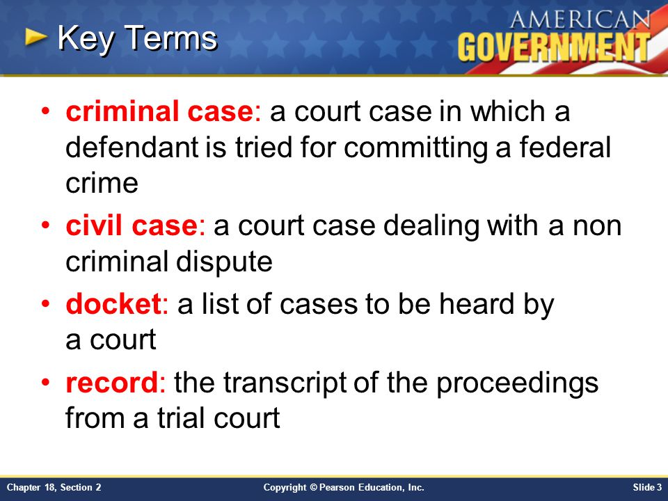 Copyright © Pearson Education, Inc.Slide 3Chapter 18, Section 2 Key Terms criminal case: a court case in which a defendant is tried for committing a f