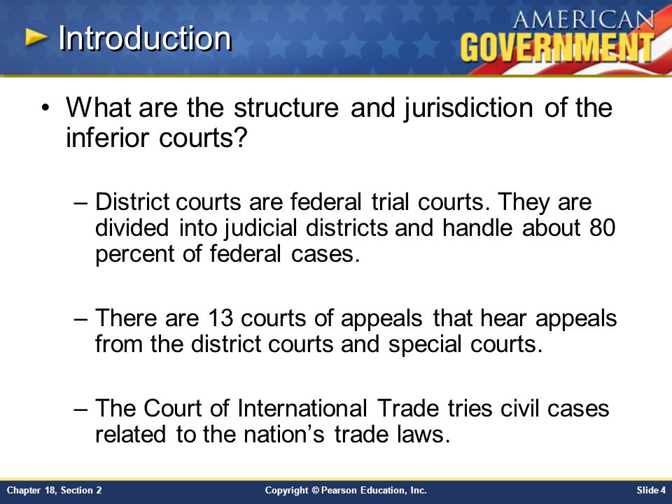 Copyright © Pearson Education, Inc.Slide 5Chapter 18, Section 2 Judicial Districts Each state forms at least one judicial district, with at least two judges.