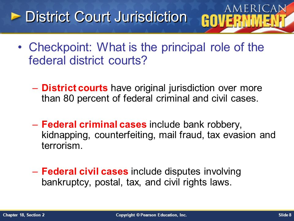 Copyright © Pearson Education, Inc.Slide 8Chapter 18, Section 2 District Court Jurisdiction Checkpoint: What is the principal role of the federal dist