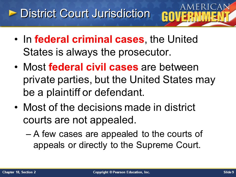 Copyright © Pearson Education, Inc.Slide 9Chapter 18, Section 2 District Court Jurisdiction In federal criminal cases, the United States is always the