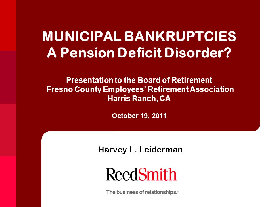 MUNICIPAL BANKRUPTCIES A Pension Deficit Disorder? Presentation to the Board of Retirement Fresno County Employees' Retirement Association Harris Ranc