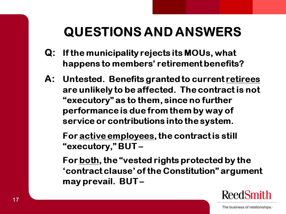 17 QUESTIONS AND ANSWERS Q: If the municipality rejects its MOUs, what happens to members' retirement benefits? A: Untested. Benefits granted to curre