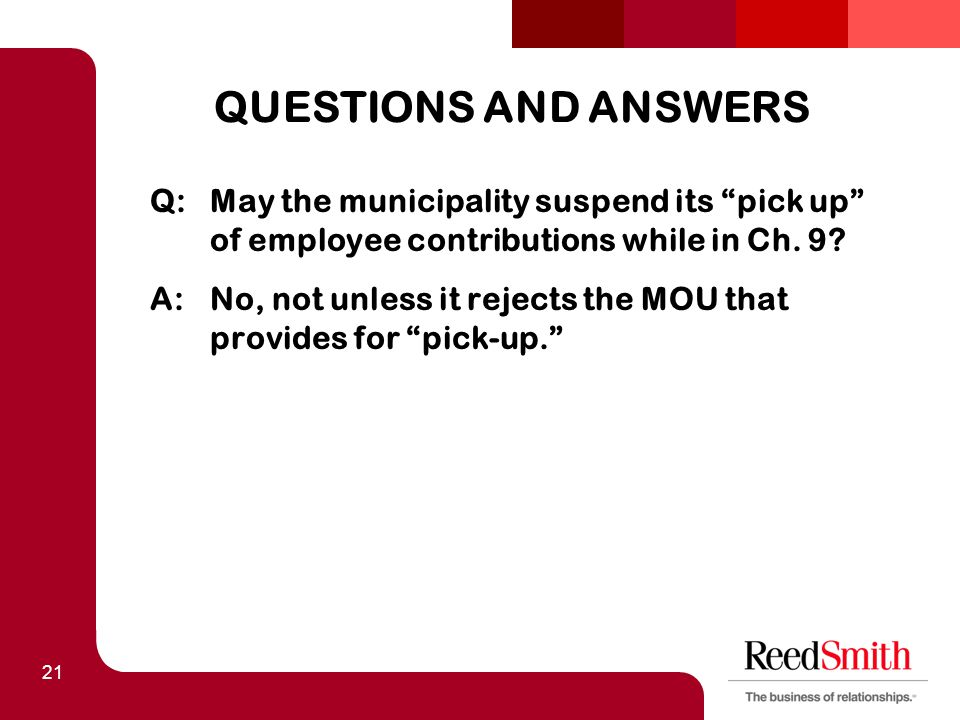 "21 QUESTIONS AND ANSWERS Q:May the municipality suspend its ""pick up"" of employee contributions while in Ch. 9? A:No, not unless it rejects the MOU th"