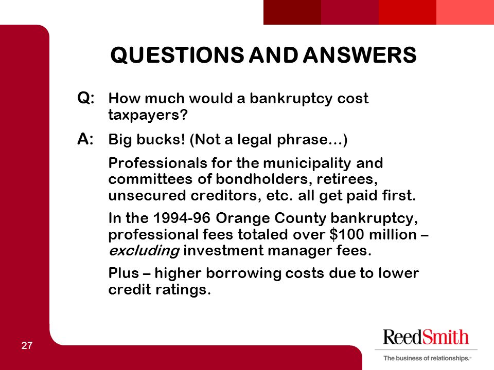 27 QUESTIONS AND ANSWERS Q: How much would a bankruptcy cost taxpayers.