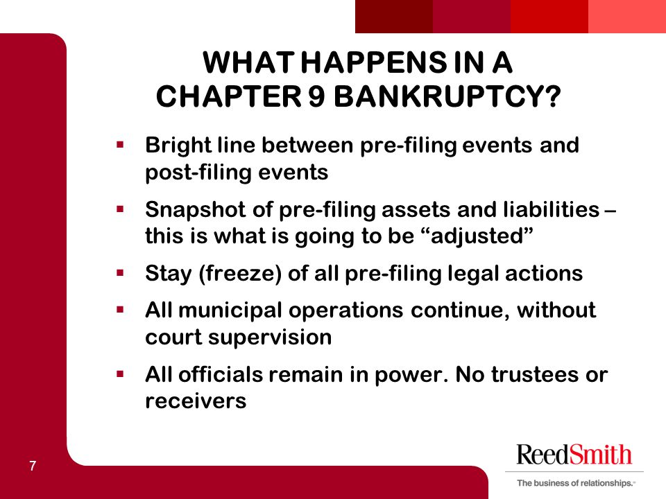 7 WHAT HAPPENS IN A CHAPTER 9 BANKRUPTCY?  Bright line between pre-filing events and post-filing events  Snapshot of pre-filing assets and liabiliti