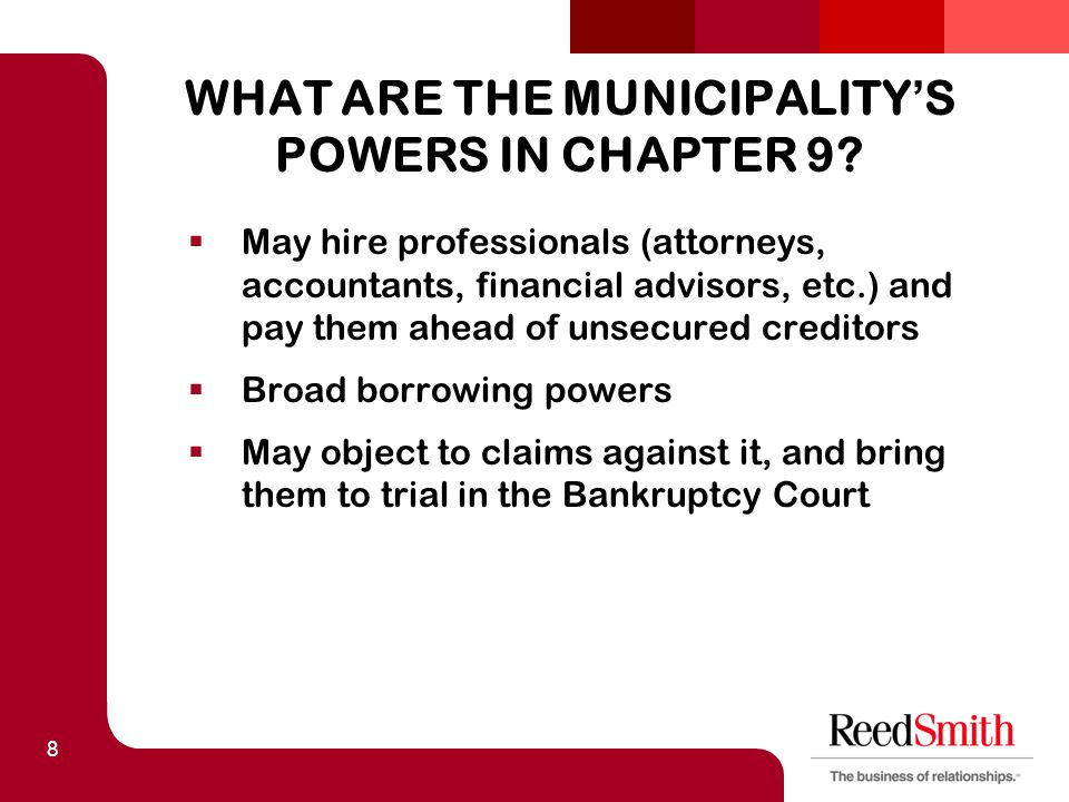 8 WHAT ARE THE MUNICIPALITY ' S POWERS IN CHAPTER 9?  May hire professionals (attorneys, accountants, financial advisors, etc.) and pay them ahead of
