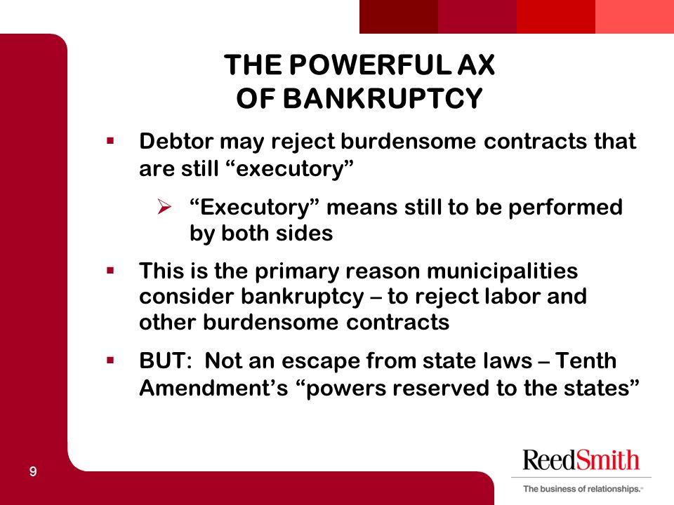 "9 THE POWERFUL AX OF BANKRUPTCY  Debtor may reject burdensome contracts that are still ""executory""  ""Executory"" means still to be performed by both"