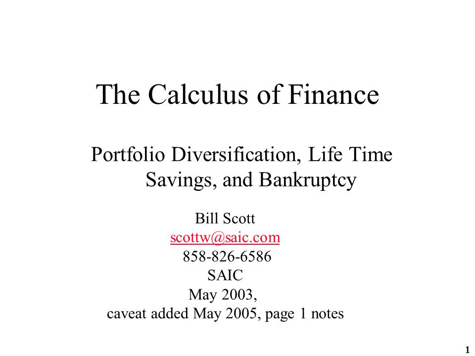 1 The Calculus of Finance Portfolio Diversification, Life Time Savings, and Bankruptcy Bill Scott scottw@saic.com 858-826-6586 SAIC May 2003, caveat added May 2005, page 1 notes