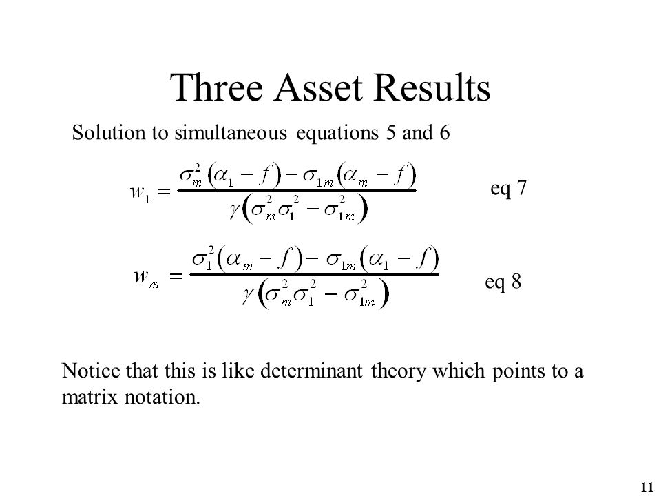 11 Three Asset Results Solution to simultaneous equations 5 and 6 eq 7 eq 8 Notice that this is like determinant theory which points to a matrix notation.