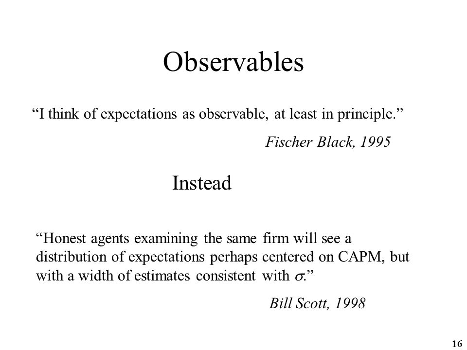 16 Observables I think of expectations as observable, at least in principle. Fischer Black, 1995 Instead Honest agents examining the same firm will see a distribution of expectations perhaps centered on CAPM, but with a width of estimates consistent with . Bill Scott, 1998