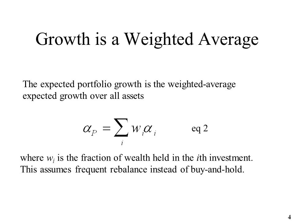 4 Growth is a Weighted Average The expected portfolio growth is the weighted-average expected growth over all assets eq 2 where w i is the fraction of wealth held in the ith investment.