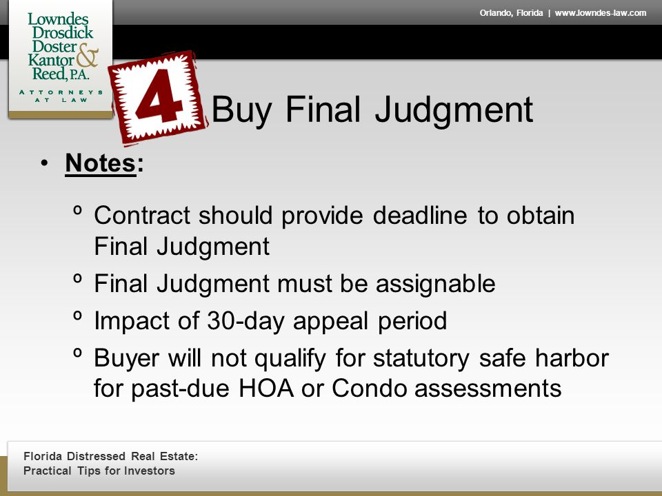 Florida Distressed Real Estate: Practical Tips for Investors Orlando, Florida | www.lowndes-law.com Buy Final Judgment Notes: ºContract should provide deadline to obtain Final Judgment ºFinal Judgment must be assignable ºImpact of 30-day appeal period ºBuyer will not qualify for statutory safe harbor for past-due HOA or Condo assessments