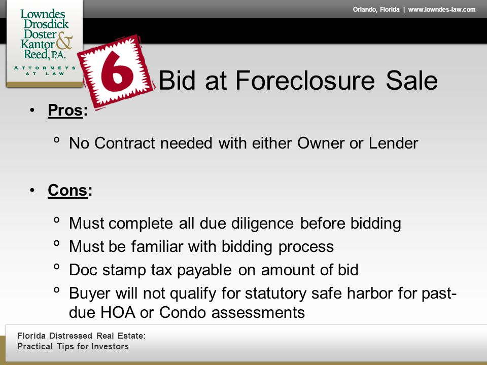 Florida Distressed Real Estate: Practical Tips for Investors Orlando, Florida | www.lowndes-law.com Bid at Foreclosure Sale Pros: ºNo Contract needed with either Owner or Lender Cons: ºMust complete all due diligence before bidding ºMust be familiar with bidding process ºDoc stamp tax payable on amount of bid ºBuyer will not qualify for statutory safe harbor for past- due HOA or Condo assessments