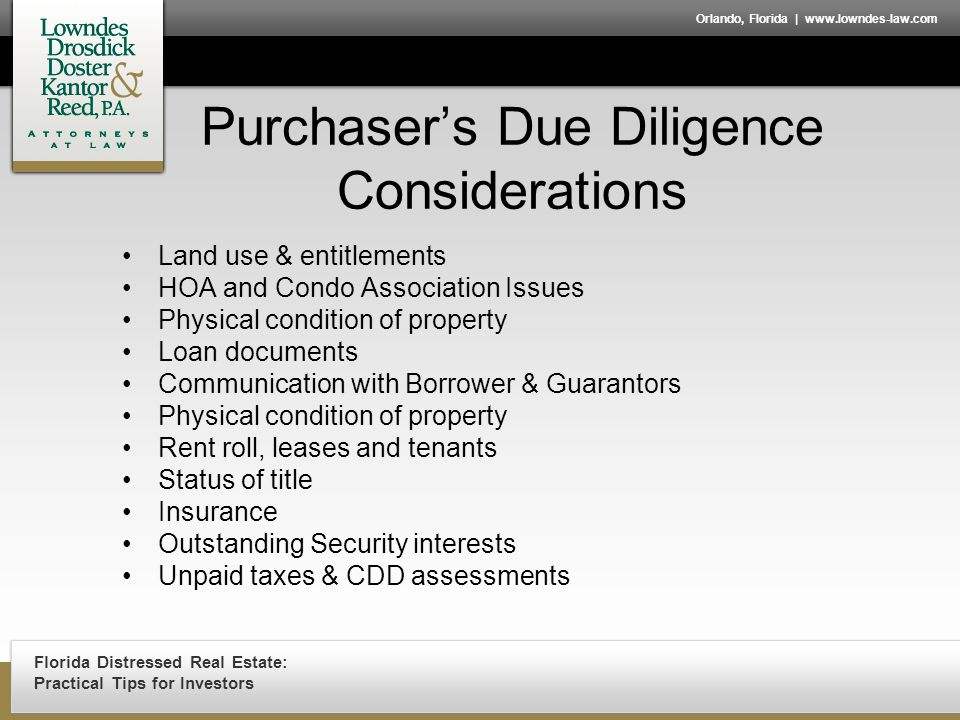 Florida Distressed Real Estate: Practical Tips for Investors Orlando, Florida | www.lowndes-law.com Purchaser's Due Diligence Considerations Land use & entitlements HOA and Condo Association Issues Physical condition of property Loan documents Communication with Borrower & Guarantors Physical condition of property Rent roll, leases and tenants Status of title Insurance Outstanding Security interests Unpaid taxes & CDD assessments