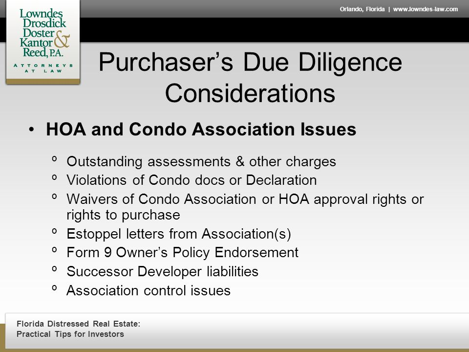 Florida Distressed Real Estate: Practical Tips for Investors Orlando, Florida | www.lowndes-law.com Purchaser's Due Diligence Considerations HOA and Condo Association Issues ºOutstanding assessments & other charges ºViolations of Condo docs or Declaration ºWaivers of Condo Association or HOA approval rights or rights to purchase ºEstoppel letters from Association(s) ºForm 9 Owner's Policy Endorsement ºSuccessor Developer liabilities ºAssociation control issues