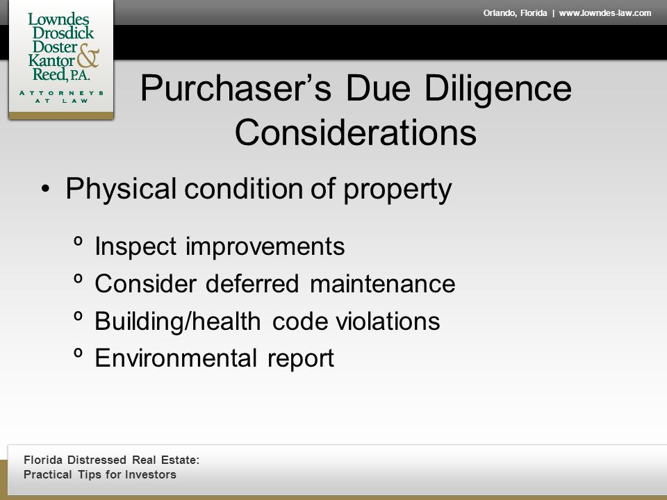 Florida Distressed Real Estate: Practical Tips for Investors Orlando, Florida | www.lowndes-law.com Purchaser's Due Diligence Considerations Physical condition of property ºInspect improvements ºConsider deferred maintenance ºBuilding/health code violations ºEnvironmental report