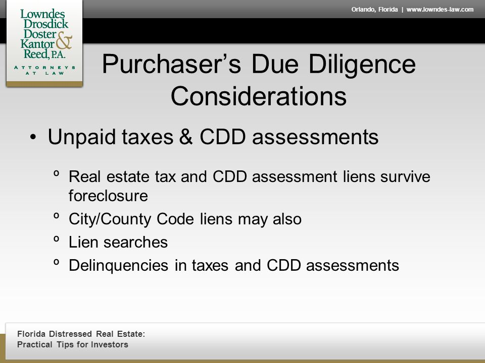Florida Distressed Real Estate: Practical Tips for Investors Orlando, Florida | www.lowndes-law.com Purchaser's Due Diligence Considerations Unpaid taxes & CDD assessments ºReal estate tax and CDD assessment liens survive foreclosure ºCity/County Code liens may also ºLien searches ºDelinquencies in taxes and CDD assessments