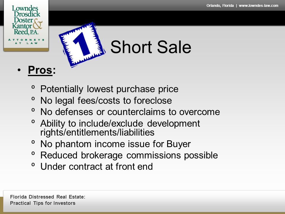 Florida Distressed Real Estate: Practical Tips for Investors Orlando, Florida | www.lowndes-law.com Short Sale Pros: ºPotentially lowest purchase price ºNo legal fees/costs to foreclose ºNo defenses or counterclaims to overcome ºAbility to include/exclude development rights/entitlements/liabilities ºNo phantom income issue for Buyer ºReduced brokerage commissions possible ºUnder contract at front end