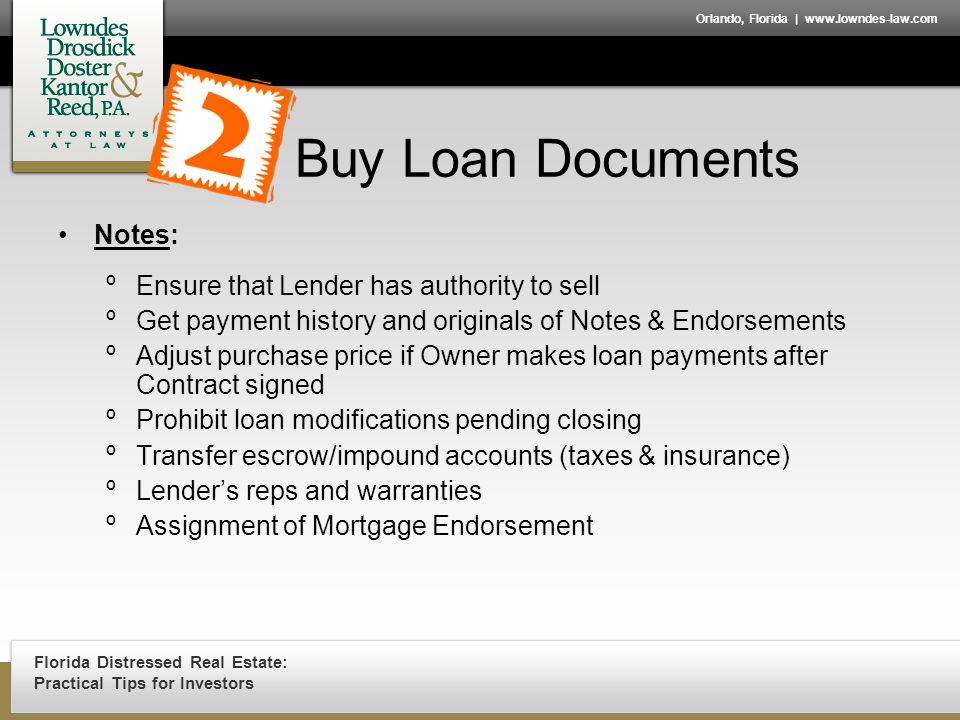 Florida Distressed Real Estate: Practical Tips for Investors Orlando, Florida | www.lowndes-law.com Buy Loan Documents Notes: ºEnsure that Lender has authority to sell ºGet payment history and originals of Notes & Endorsements ºAdjust purchase price if Owner makes loan payments after Contract signed ºProhibit loan modifications pending closing ºTransfer escrow/impound accounts (taxes & insurance) ºLender's reps and warranties ºAssignment of Mortgage Endorsement