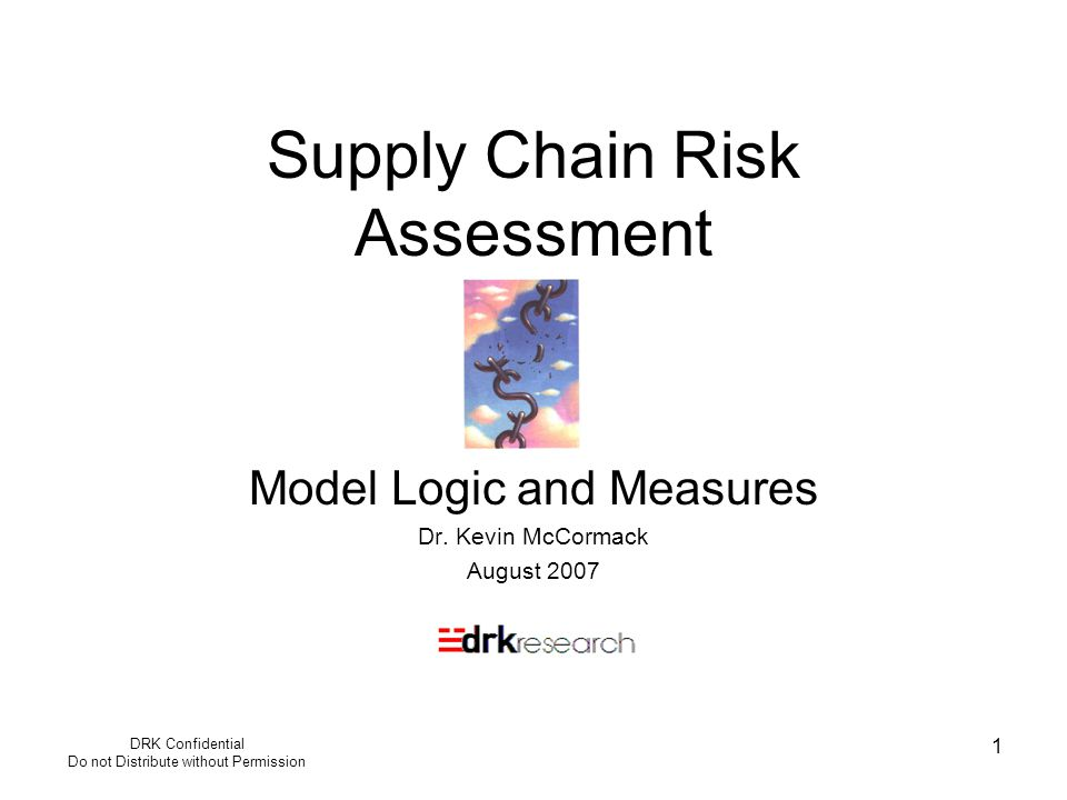 DRK Confidential Do not Distribute without Permission 1 Supply Chain Risk Assessment Model Logic and Measures Dr. Kevin McCormack August 2007
