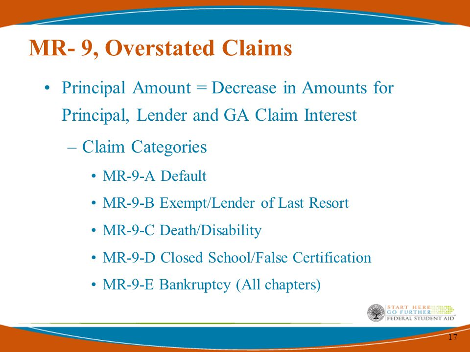 17 MR- 9, Overstated Claims Principal Amount = Decrease in Amounts for Principal, Lender and GA Claim Interest –Claim Categories MR-9-A Default MR-9-B Exempt/Lender of Last Resort MR-9-C Death/Disability MR-9-D Closed School/False Certification MR-9-E Bankruptcy (All chapters)