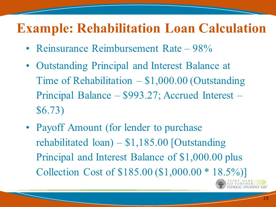 18 Example: Rehabilitation Loan Calculation Reinsurance Reimbursement Rate – 98% Outstanding Principal and Interest Balance at Time of Rehabilitation – $1,000.00 (Outstanding Principal Balance – $993.27; Accrued Interest – $6.73) Payoff Amount (for lender to purchase rehabilitated loan) – $1,185.00 [Outstanding Principal and Interest Balance of $1,000.00 plus Collection Cost of $185.00 ($1,000.00 * 18.5%)]