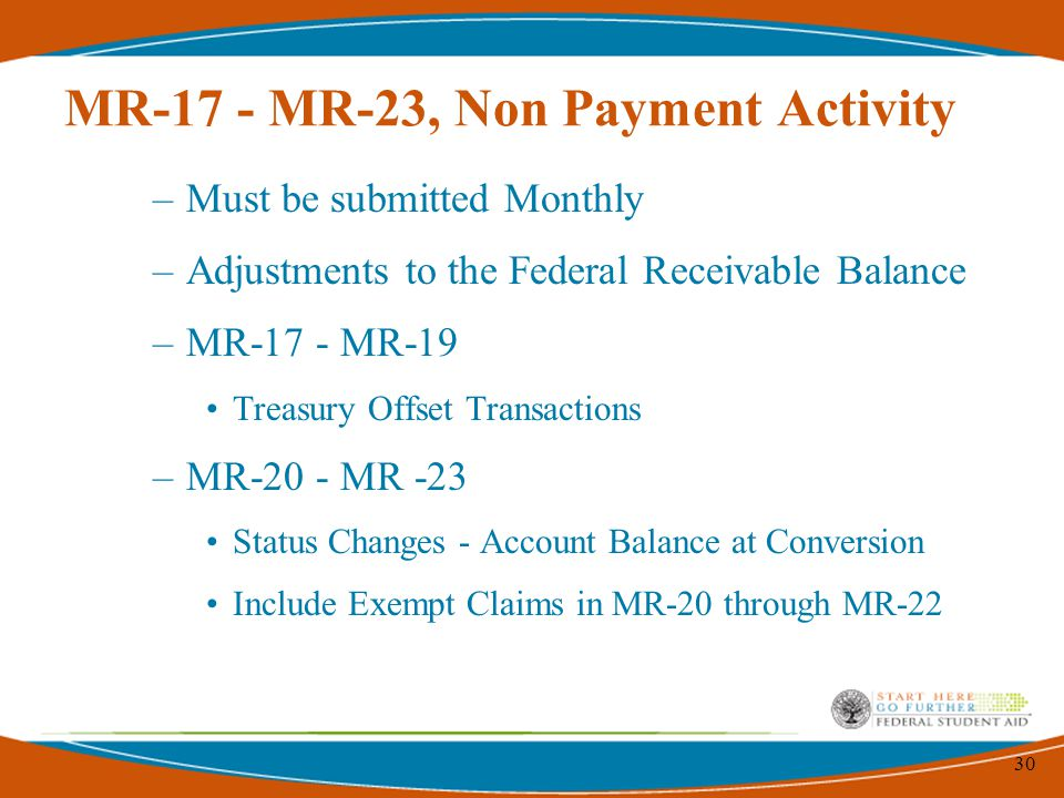 30 MR-17 - MR-23, Non Payment Activity –Must be submitted Monthly –Adjustments to the Federal Receivable Balance –MR-17 - MR-19 Treasury Offset Transactions –MR-20 - MR -23 Status Changes - Account Balance at Conversion Include Exempt Claims in MR-20 through MR-22