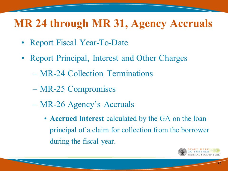 31 MR 24 through MR 31, Agency Accruals Report Fiscal Year-To-Date Report Principal, Interest and Other Charges –MR-24 Collection Terminations –MR-25 Compromises –MR-26 Agency's Accruals Accrued Interest calculated by the GA on the loan principal of a claim for collection from the borrower during the fiscal year.