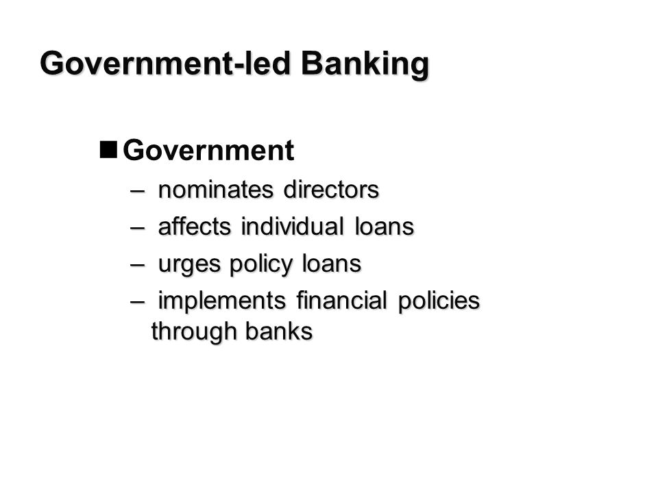 Government-led Banking nGovernment – nominates directors – affects individual loans – urges policy loans – implements financial policies through banks