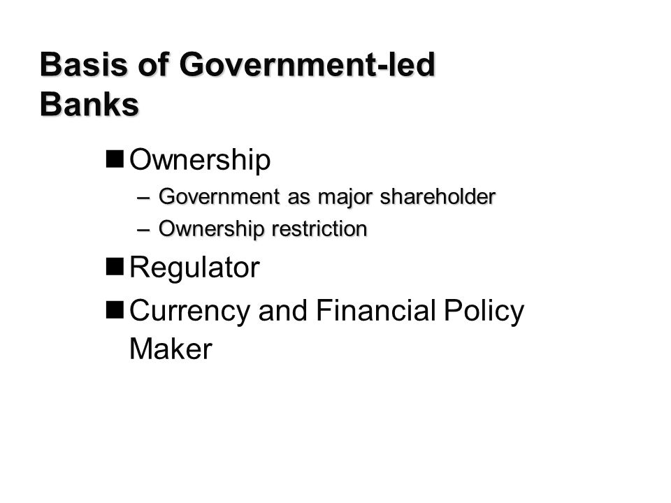 Basis of Government-led Banks nOwnership –Government as major shareholder –Ownership restriction nRegulator Currency and Financial Policy Maker
