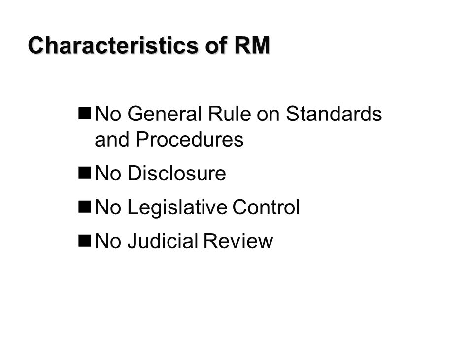 Characteristics of RM nNo General Rule on Standards and Procedures nNo Disclosure nNo Legislative Control nNo Judicial Review