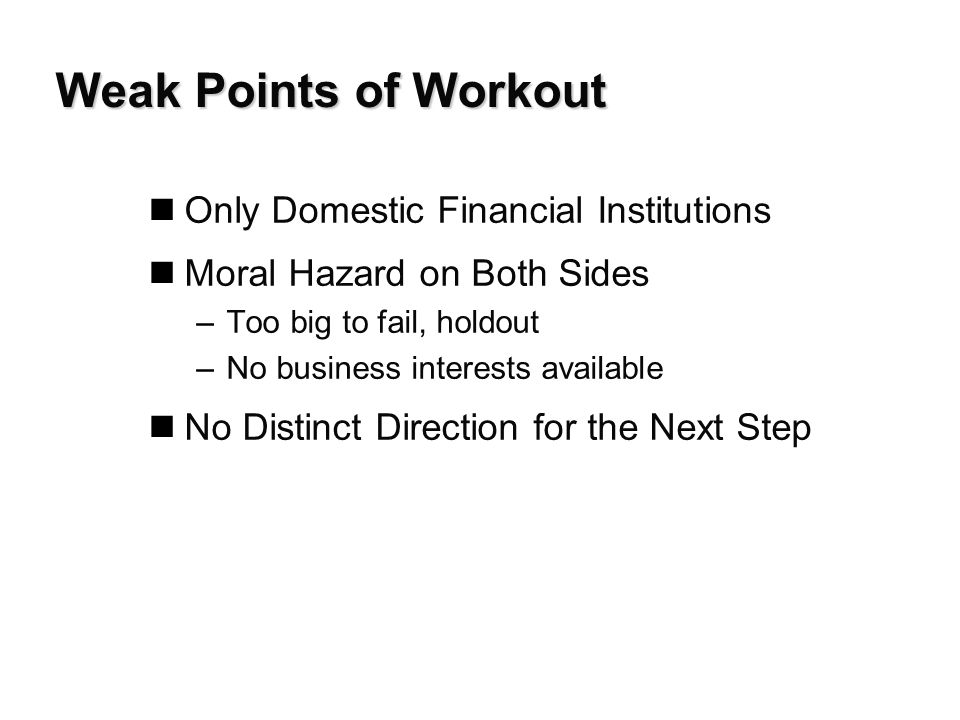 Weak Points of Workout nOnly Domestic Financial Institutions nMoral Hazard on Both Sides –Too big to fail, holdout –No business interests available nNo Distinct Direction for the Next Step